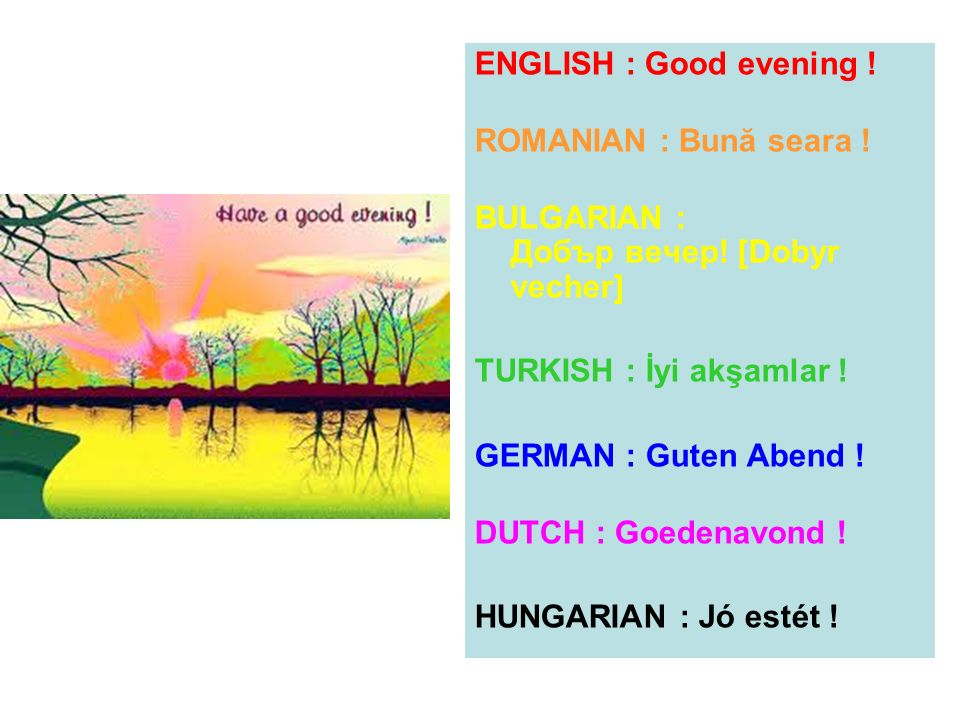 ENGLISH : Good evening ! ROMANIAN : Bună seara ! BULGARIAN : Добър вечер! [Dobyr vecher] TURKISH : İyi akşamlar !